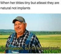 For all my nibbas out there: When her titties tiny but atleast they are  natural not implants  t ainht much, but it's honest work For all my nibbas out there