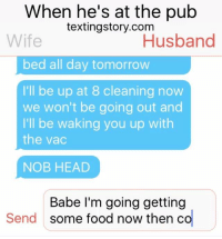 Food, Funny, and Head: When he's at the pub  textingstory.com  Wife  Husband  bed all day tomorrow  I'l be up at 8 cleaning now  we won't be going out and  I'll be waking you up with  the vac  NOB HEAD  Babe I'm going getting  some food now then co  Send When he's at the pub.... 😂😂  Credit: Daz's Memes
