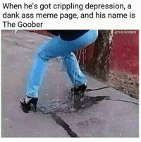 I love the goobers memes »» -A meme lmao 😂 tumblrfunny tumblr tumblrtextpost funny funnymemes lol textposts textpost goals savage hue humor comedy funnytextpost f4f daddy gay lgbt smh dogo catsofinstagram trump kanyewest savageaf edgy edgymemes savage: When he's got crippling depression, a  dank ass meme page, and his name is  The Goober  OTHE.GOOBER I love the goobers memes »» -A meme lmao 😂 tumblrfunny tumblr tumblrtextpost funny funnymemes lol textposts textpost goals savage hue humor comedy funnytextpost f4f daddy gay lgbt smh dogo catsofinstagram trump kanyewest savageaf edgy edgymemes savage