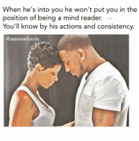 Memes, Libra, and 🤖: When he's into you he won't put you in the  position of being a mind reader. Aw  You'll know by his actions and consistency  @aaronwhitela 👍Go follow ➡@aaronwhitela For the most viral memes on social media ✔check out @quotekillahs & @farrahgray_ Dm us to reach over a 1,000,000💪ACTIVE followers for your promotion and marketing needs. Our advertising network consist of ♻@quotekillahs_ 💯@terryderon 😂@tales4dahood 👑@ogboombostic 😍@just2vicious 💃@libra_and_aries 🙏@boutmyblessings ogboombostic quotekillahs kingofquotes love relationshipadvice lovelife dating relationships message nolie wordstoliveby truestory trust respect realtalk imjustsaying facts truelove thatpart accurate reallytho truthbetold loyalty straightup factsonly worstfeeling lonely trustissues breakups lovingyou