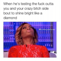 Bitch, Crazy, and Fucking: When he's testing the fuck outta  you and your crazy bitch side  bout to shine bright like a  diamond  ofuckboys failures Byeeee