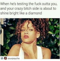 💯: When he's testing the fuck outta you,  and your crazy bitch side is about to  shine bright like a diamond  sourpsycho 💯