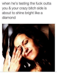 Bitch, Crazy, and Fucking: when he's testing the fuck outta  you & your crazy bitch side is  about to shine bright like a  diamond