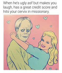 Ugly, Credit Score, and Girl: When he's ugly asf but makes you  laugh, has a great credit score and  hits your cervix in missionary.  @supervillain909 I asked my girl what she sees in me and this was her answer. 😂😂😂😂😂
