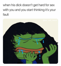 Sex, Dick, and Get Hard: when his dick doesn't get hard for sex  with you and you start thinking it's your  fault It Is Your Fault. 🤷🏽‍♂️ OhWell