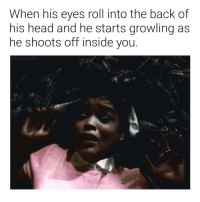 Eyes Roll: When his eyes roll into the back of  his head and he starts growling as  he shoots off inside you.