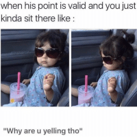 "Funny, Lol, and Why: when his point is valid and you just  kinda sit there like:  ""Why are u yelling tho"" Lol 😂"