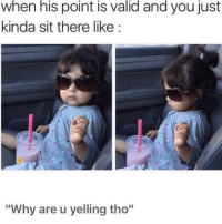 "Date, Girl Memes, and One: when his point is valid and you just  kinda sit there like:  ""Why are u yelling tho"" I didn't date you for your valid points!! I'M the one that's always right! KNOW👏🏽YOUR 👏🏽 ROLE👏🏽😒(@thedevilwearspetty 😍)"