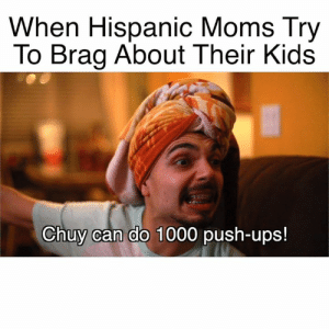 Memes, Moms, and Ups: When Hispanic Moms Try  To Brag About Their Kids  Chuy can do 1000 push-ups! Latina moms always exaggerate when bragging about us 😂 Thankfully Creamy SNICKERS always manages to calm them down! 😄 #Ad