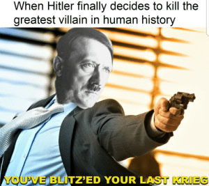 Ding dong the witch is dead: When Hitler finally decides to kill the  greatest villain in human history  YOU'VE BLITZ'ED YOUR LAST KRIEG Ding dong the witch is dead