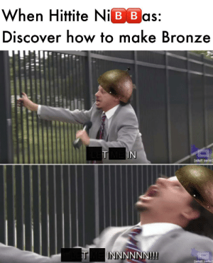 Tired of Using Sad Lame Metal, Introducing 🅱️RONZE: When Hittite NiB B as:  Discover how to make Bronze  #4  TIN  [adult swim  TINNNNNN! Tired of Using Sad Lame Metal, Introducing 🅱️RONZE