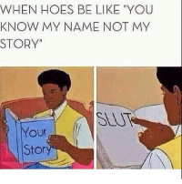 """Be Like, Funny, and Hoes: WHEN HOES BE LIKE """"YOU  KNOW MY NAME NOT MY  STORY  our  Stor Oh yes I do 😂😂😂"""