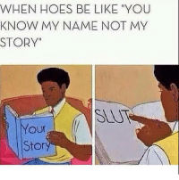 """Be Like, Hoes, and Name: WHEN HOES BE LIKE YOU  KNOW MY NAME NOT MY  STORY""""  SLU  our  Stor"""