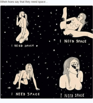 9gag guys at it again. This time hella NSFW: When hoes say that they need space.  .I NEED SPACE  INEED SPACE  I NEED SPACE  I NEED SPACE 9gag guys at it again. This time hella NSFW