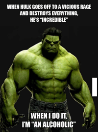 """It's not fair.: WHEN HULK GOES OFF TO A VICIOUS RAGE  AND DESTROYS EVERYTHING,  HE'S INCREDIBLE""""  WHEN I DO IT  IM """"AN ALCOHOLIC' It's not fair."""