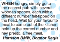 Bmw, Memes, and 🤖: WHEN hungry, simply go to  the nearest pub with several  wooden spoons, each with a  different number felt-tipped on  the head. Wait for your favourite  meal to come out of the kitchen,  hold up the correct number and  hey presto, a free meal.  Harrison BMW, Bognor Regis