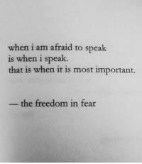 Fear, Freedom, and Speak: when i am afraid to speak  is when i speak.  that is when it is most important.  the freedom in fear