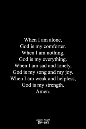<3: When I am alone,  God is my comforter.  When I am nothing,  God is my everything.  When I am sad and lonely,  God is my song and my joy.  When I am weak and helpless,  God is my strength.  Amen.  Lessons Taught  By LIFE <3