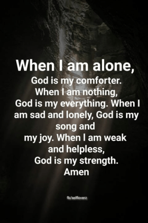 My Strength: When I am alone,  God is my comforter.  When I am nothing,  God is my everything. When I  sad and lonely, God is my  song and  my joy. When I am weak  and helpless,  God is my strength.  Amen  fb/selfloverz