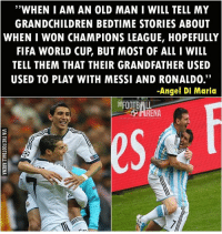 """""""WHEN I AM AN OLD MAN I WILL TELL MY  GRANDCHILDREN BEDTIME STORIES ABOUT  WHEN I WON CHAMPIONS LEAGUE, HOPEFULLY  FIFA WORLD CUP BUT MOST OF ALL I WILL  TELL THEM THAT THEIR GRANDFATHER USED  USED TO PLAY WITH MESSI AND RONALDO.  -Angel Di Maria AngelDiMaria ! ⚡️ [follow: @teamtrollfootball LINK IN OUR BIO!!👏🏻"""