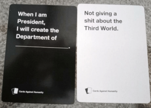 Cards Against Humanity, Donald Trump, and Shit: When I am  President,  I will create the  Department of  Not giving a  shit about the  Third World.  Cards Against Humanity  Cards Against Humanity Donald Trumps Presidential Campaign (2016)