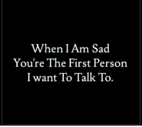 Sad: When I Am Sad  You're The First Person  I want To Talk To.