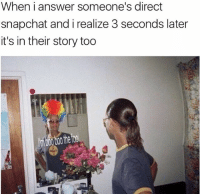 Memes, Snapchat, and 🤖: When i answer someone's direct  snapchat and i realize 3 seconds later  it's in their story too Fell for the attention seekers lure 🙄
