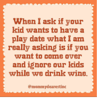 Come Over, Dank, and Dating: When I ask if your  kid wants to have a  play date what I am  a really asking is if you  want to come over  and ignore our kids  while we drink wvine.  @mommydearestinc That's the real question... (via: Mommy Dearest Inc.