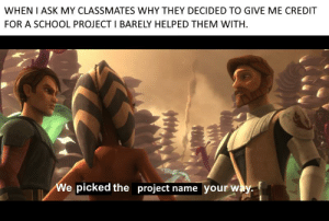 School, Powers, and Ask: WHEN I ASK MY CLASSMATES WHY THEY DECIDED TO GIVE ME CREDIT  FOR A SCHOOL PROJECT I BARELY HELPED THEM WITH  We picked the project name your way came to the aid with my emergency powers