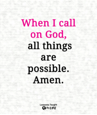 <3: When I call  on God,  all things  are  possible.  Amen.  Lessons Taught  By LIFE <3
