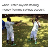Funny, Saving Account, and  Steal Money: when i catch myself stealing  money from my savings account What savings 😩