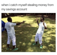 Money, MeIRL, and Account: when i catch myself stealing money from  my savings account Meirl