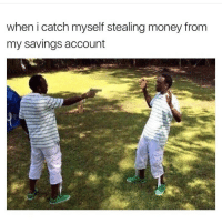 Memes, Tag Someone, and 🤖: when i catch myself stealing money from  my savings account tag someone - ur friends