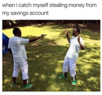 Memes, 🤖, and Account: when i catch myself stealing money from  my savings account