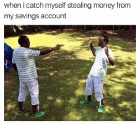 Memes, 🤖, and Account: when i catch myself stealing money from  my savings account Put the shit back and go to bed.