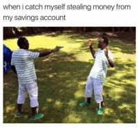 Dank, 🤖, and Account: when i catch myself stealing money from  my savings account
