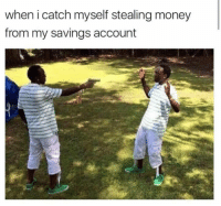 Memes, 🤖, and Saving Account: when i catch myself stealing money  from my savings account