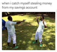 Memes, 🤖, and Saving Account: when i catch myself stealing money  from my savings account Me af lmao