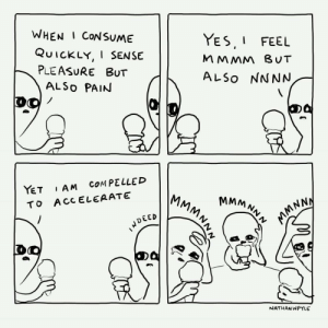 Pain, Joy, and Yes: WHEN I CoNSUME  YES I FEEL  M MMM BUT  ALSo NNNN  QUICKLY, I SENSE  PLEASURE BUT  ALSo PAIN  YET AM CoMPELLED  TO ACC ELEAATE  MM N,  DEED  NATHAN WPYLE The painful joy!