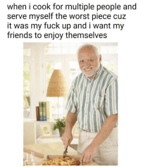 Friends, The Worst, and Fuck: when i cook for multiple people and  serve myself the worst piece cuz  it was my fuck up and i want my  friends to enjoy themselves I'll take that sacrifice