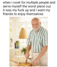 Friends, The Worst, and Fuck: when i cook for multiple people and  serve myself the worst piece cuz  it was my fuck up and i want my  friends to enjoy themselves Ill take that sacrifice via /r/wholesomememes http://bit.ly/2MxKnxN