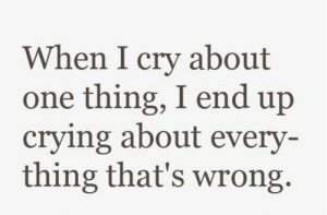 Crying, One, and Cry: When I cry about  one thing, I end up  crying about every  thing that's wrong.