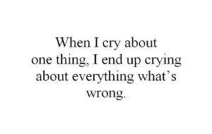 i cry: When I cry about  one thing, I end up crying  about everything what's  wrong