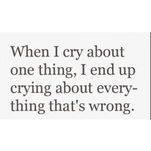 https://iglovequotes.net/: When I cry about  one thing, I end up  crying about every-  thing that's wrong https://iglovequotes.net/
