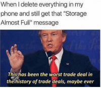 """Club, Memes, and Phone: When I delete everything in my  phone and still get that """"Storage  Almost Full"""" message  This has been the worst trade deal in  thehistory of trade deals, maybe ever <p><a href=""""http://laughoutloud-club.tumblr.com/post/169294991980/memes-r-dreams"""" class=""""tumblr_blog"""">laughoutloud-club</a>:</p>  <blockquote><p>Memes r dreams</p></blockquote>"""