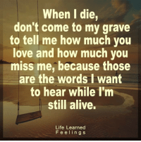 <3 #LifeLearnedFeelings: When I die,  don't come to my grave  to tell me how much you  love and how much you  miss me, because those  are the words I want  to hear while I'm  still alive.  Life Learned  Feelin g s <3 #LifeLearnedFeelings
