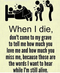 tag someone Check out all of my prior posts⤵🔝 Positiveresult positive positivequotes positivity life motivation motivational love lovequotes relationship lover hug heart quotes positivequote positivevibes kiss king soulmate girl boy friendship dream adore inspire inspiration couplegoals partner women man: When I die,  don't come to my grave  to tell me how much you  love me and how much you  miss me, because those are  the words l want to hear  while l'm still alive tag someone Check out all of my prior posts⤵🔝 Positiveresult positive positivequotes positivity life motivation motivational love lovequotes relationship lover hug heart quotes positivequote positivevibes kiss king soulmate girl boy friendship dream adore inspire inspiration couplegoals partner women man