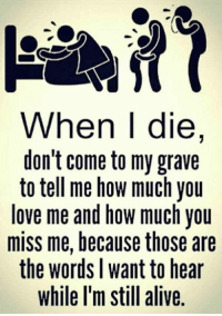 How Much You Miss Me: When I die,  don't come to my grave  to tell me how much you  love me and how much you  miss me, because those are  the words l want to hear  while l'm still alive.