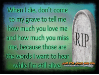 your daily dose of jokes: When I die, don't come  to my grave to tell me  how much you love me  and how much you miss  j  me, because those are  the words I want to hear  while I'm still alive.  www.facebook.com/jokes014 your daily dose of jokes