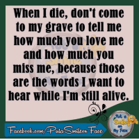 How Much You Miss Me: When I die, don't come  to my grave to tell me  how much you love me  and how much you  miss me, because those  are the words I want to  hear while I'm still alive.  Facebook.com/ Puta Smileov Face